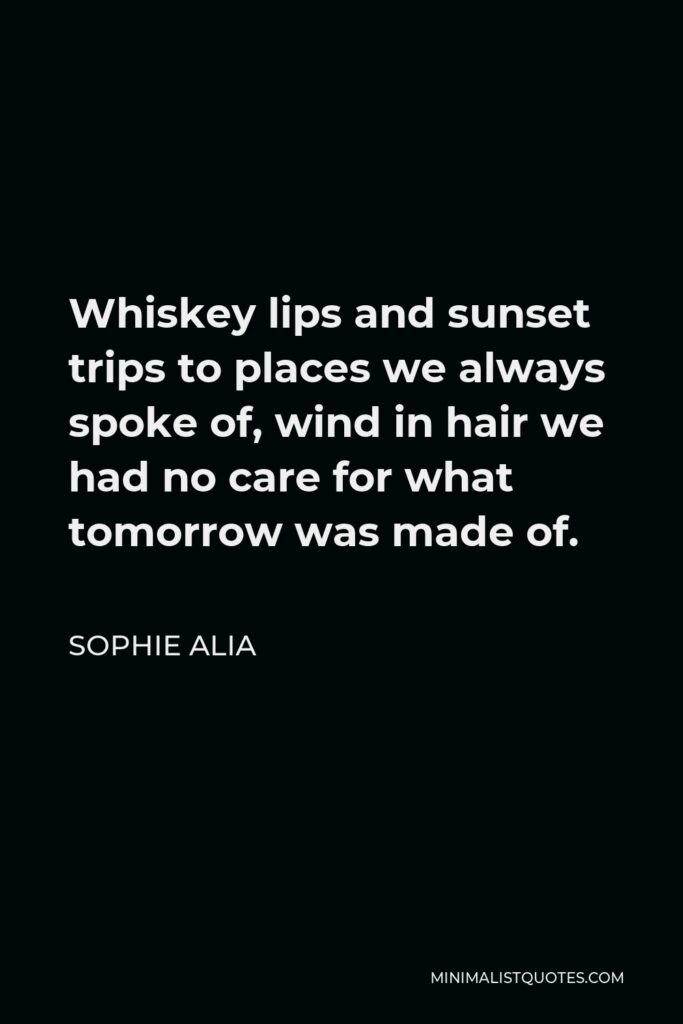 Sophie Alia Quote - Whiskey lips and sunset trips to places we always spoke of, wind in hair we had no care for what tomorrow was made of.