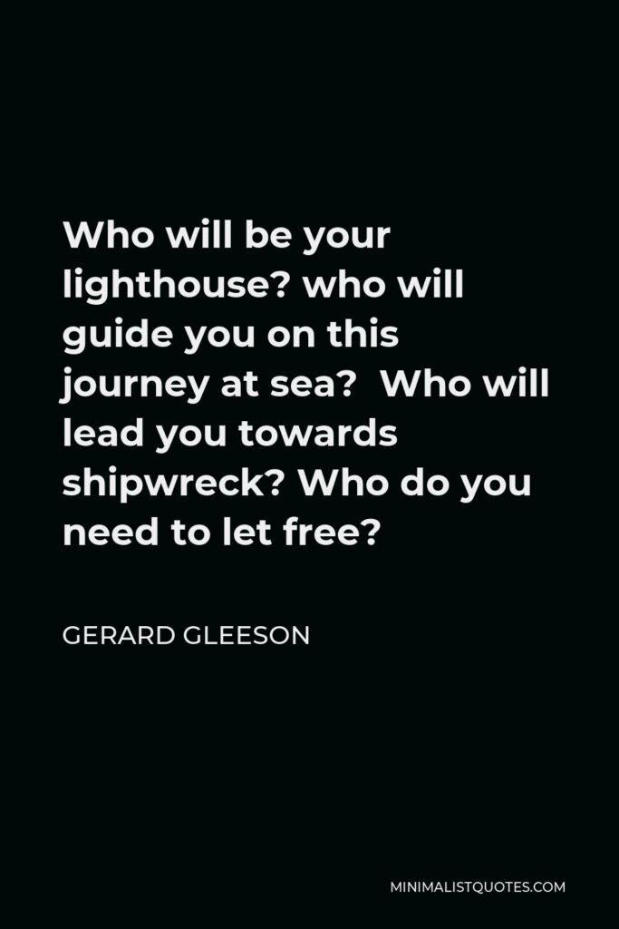 Gerard Gleeson Quote - Who will be your lighthouse? who will guide you on this journey at sea? Who will lead you towards shipwreck? Who do you need to let free?
