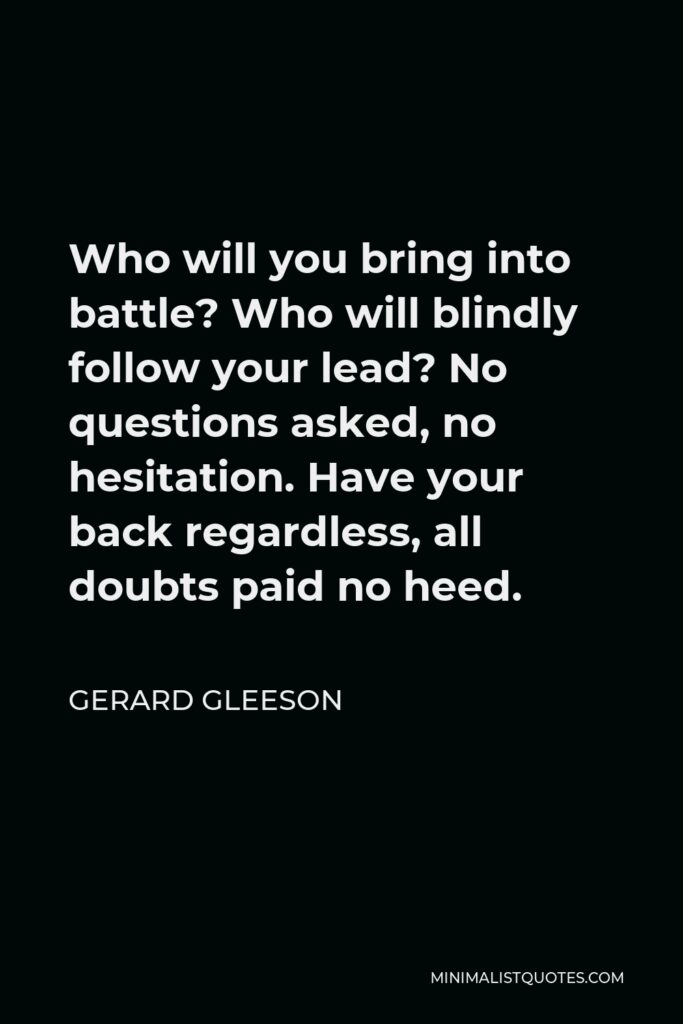 Gerard Gleeson Quote - Who will you bring into battle? Who will blindly follow your lead? No questions asked, no hesitation. Have your back regardless, all doubts paid no heed.
