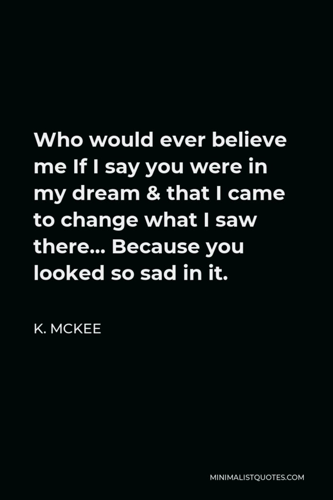 K. Mckee Quote - Who would ever believe me If I say you were in my dream & that I came to change what I saw there… Because you looked so sad in it.