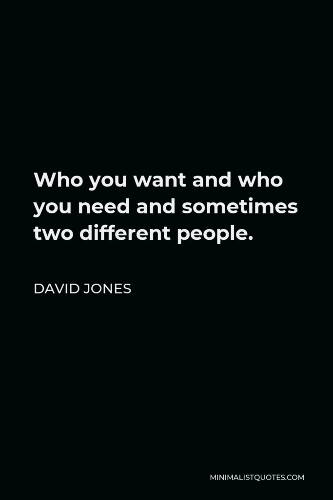 David Jones Quote - Who you want and who you need and sometimes two different people.