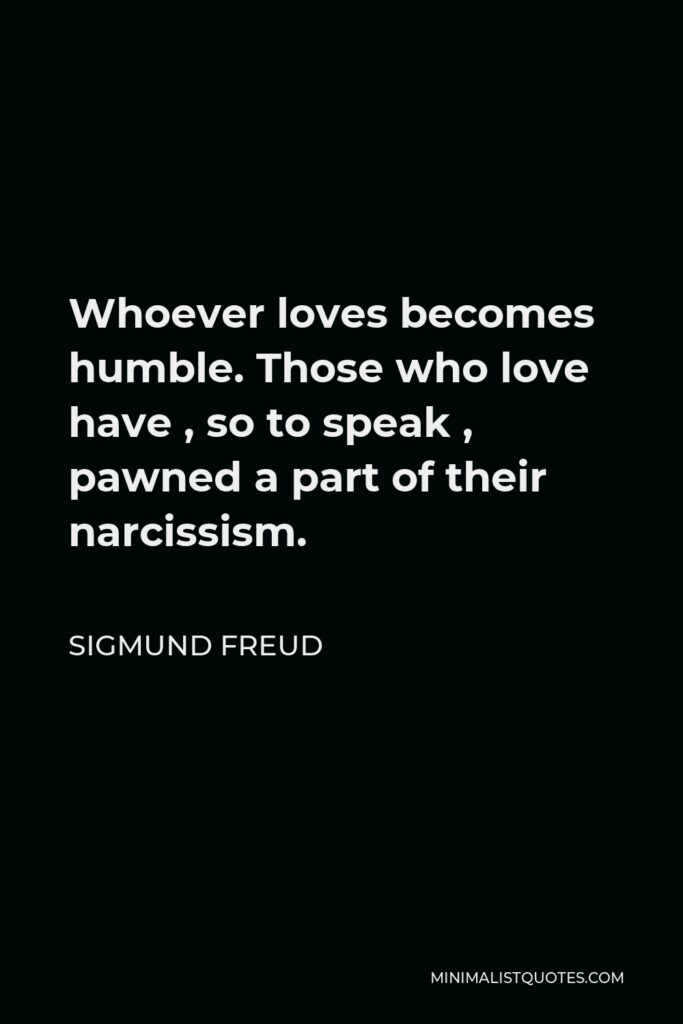 Sigmund Freud Quote - Whoever loves becomes humble. Those who love have, so to speak, pawned a part of their narcissism.