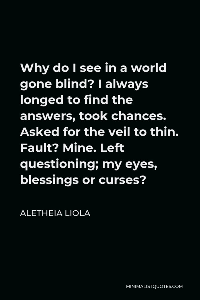 Aletheia Liola Quote - Why do I see in a world gone blind? I always longed to find the answers, took chances. Asked for the veil to thin. Fault? Mine. Left questioning; my eyes, blessings or curses?