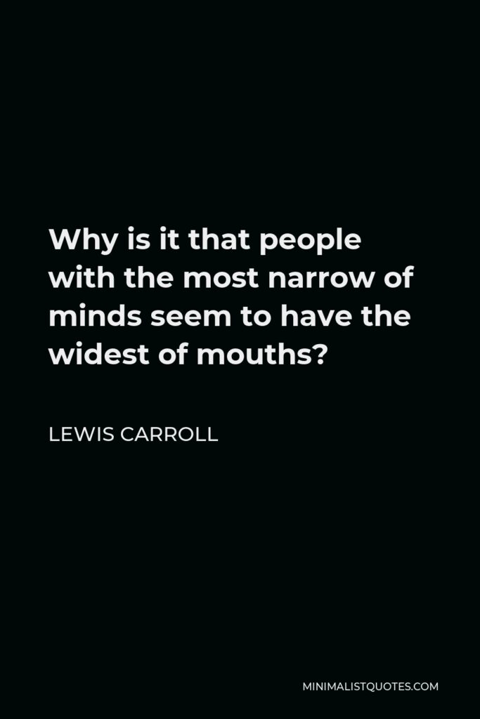 Lewis Carroll Quote - Why is it that people with the most narrow of minds seem to have the widest of mouths?