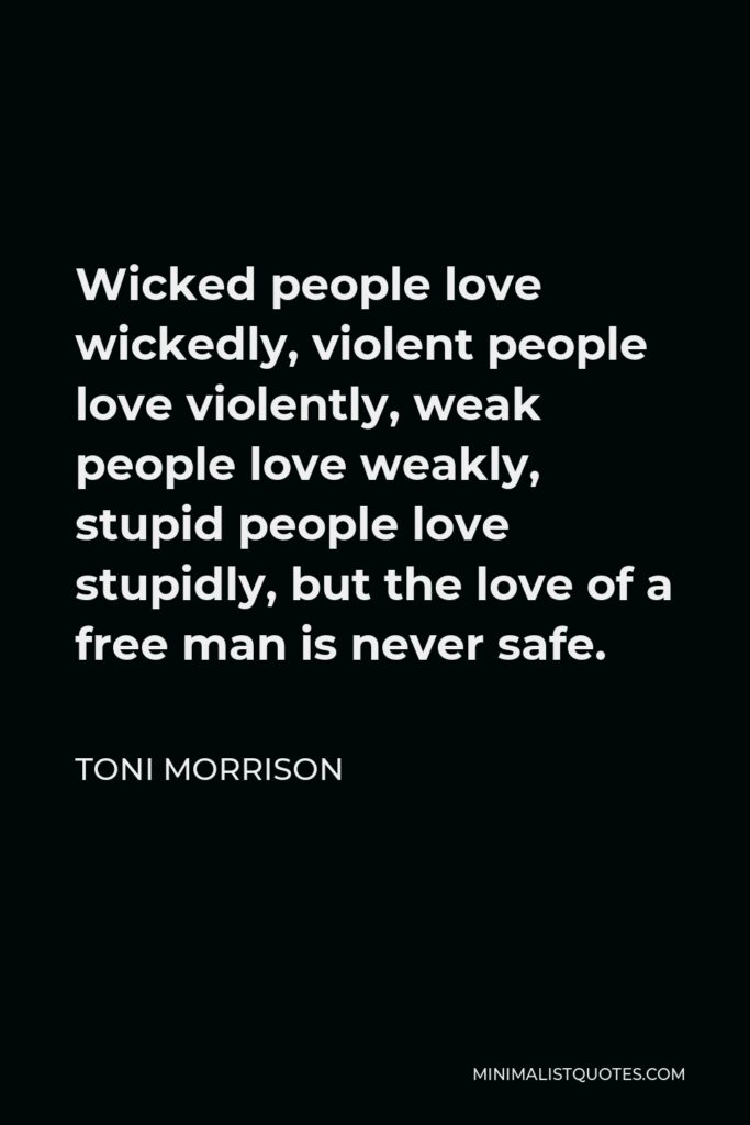 Toni Morrison Quote - Wicked people love wickedly, violent people love violently, weak people love weakly, stupid people love stupidly, but the love of a free man is never safe.