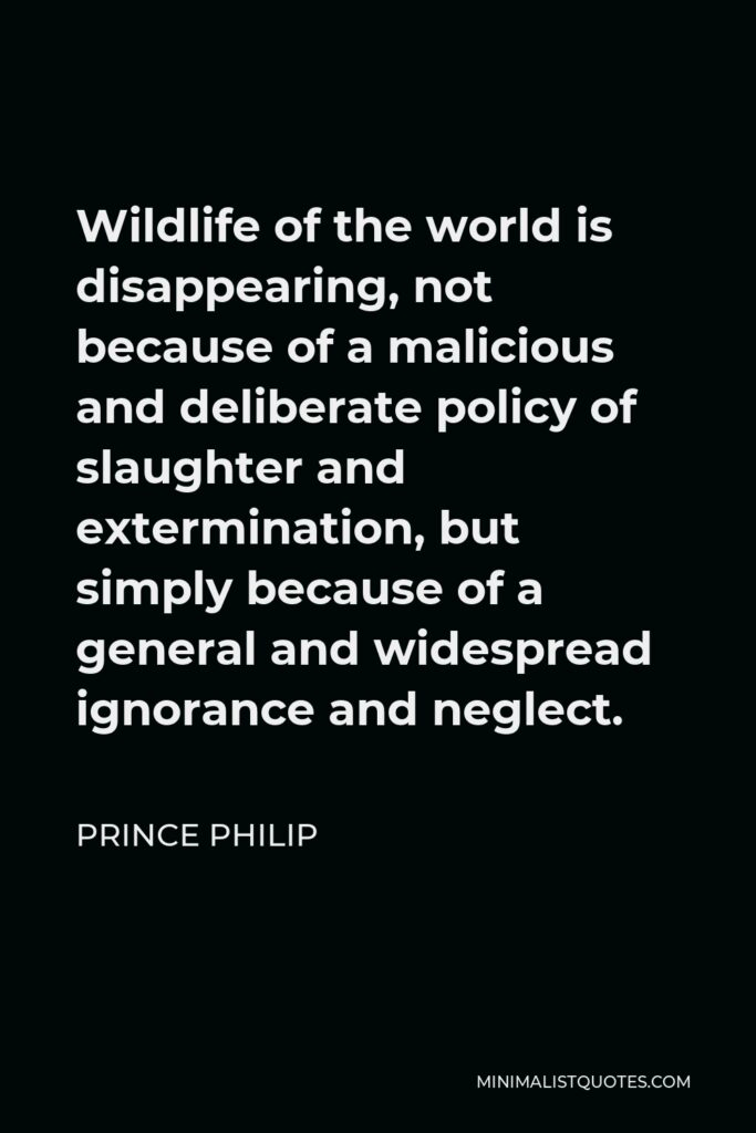 Prince Philip Quote - Wildlife of the world is disappearing, not because of a malicious and deliberate policy of slaughter and extermination, but simply because of a general and widespread ignorance and neglect.
