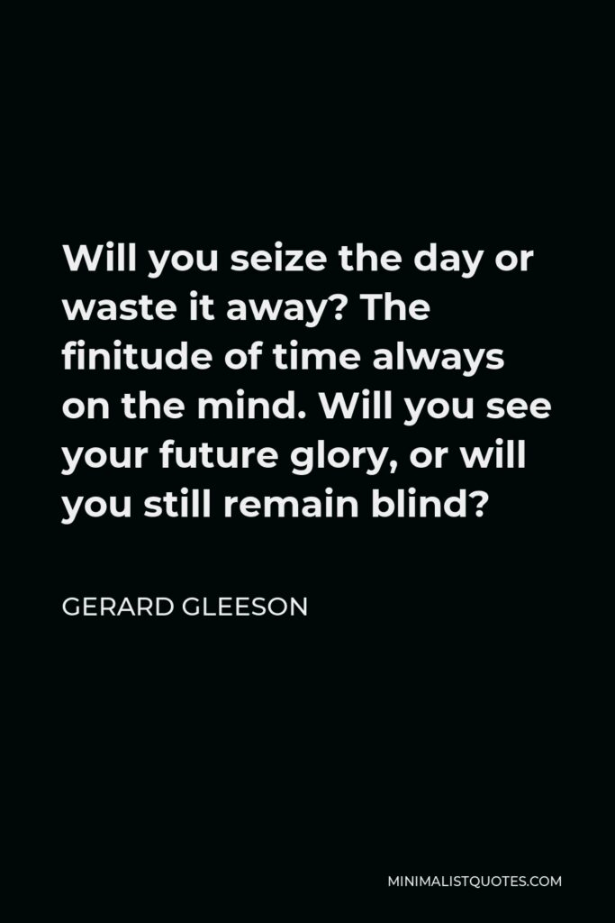 Gerard Gleeson Quote - Will you seize the day or waste it away? The finitude of time always on the mind. Will you see your future glory, or will you still remain blind?