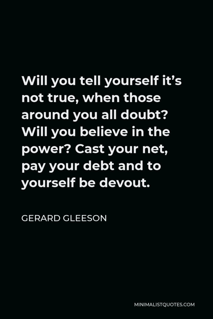 Gerard Gleeson Quote - Will you tell yourself it's not true, when those around you all doubt? Will you believe in the power? Cast your net, pay your debt and to yourself be devout.