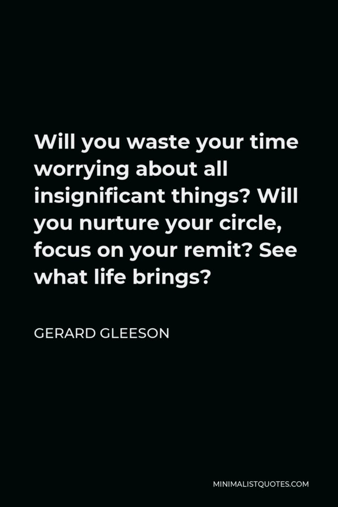 Gerard Gleeson Quote - Will you waste your time worrying about all insignificant things? Will you nurture your circle, focus on your remit? See what life brings?