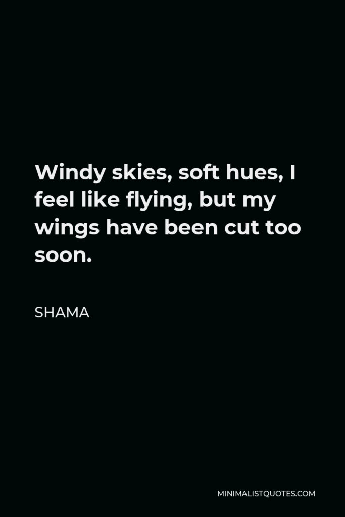 Shama Quote - Windy skies, soft hues, I feel like flying, but my wings have been cut too soon.