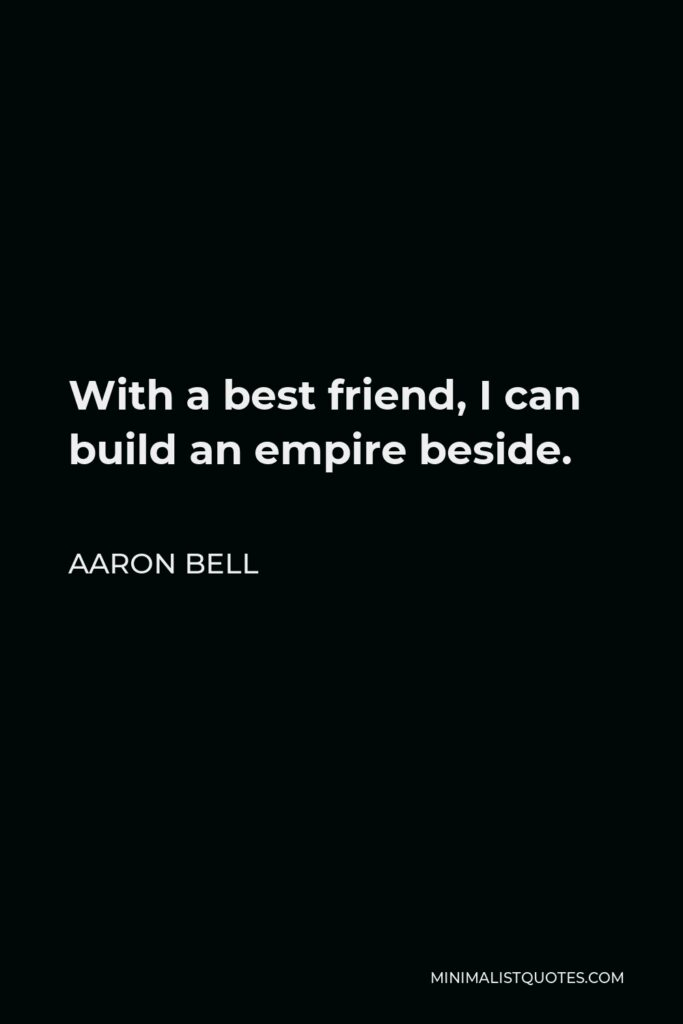 Aaron Bell Quote - With a best friend,I can build an empire beside.
