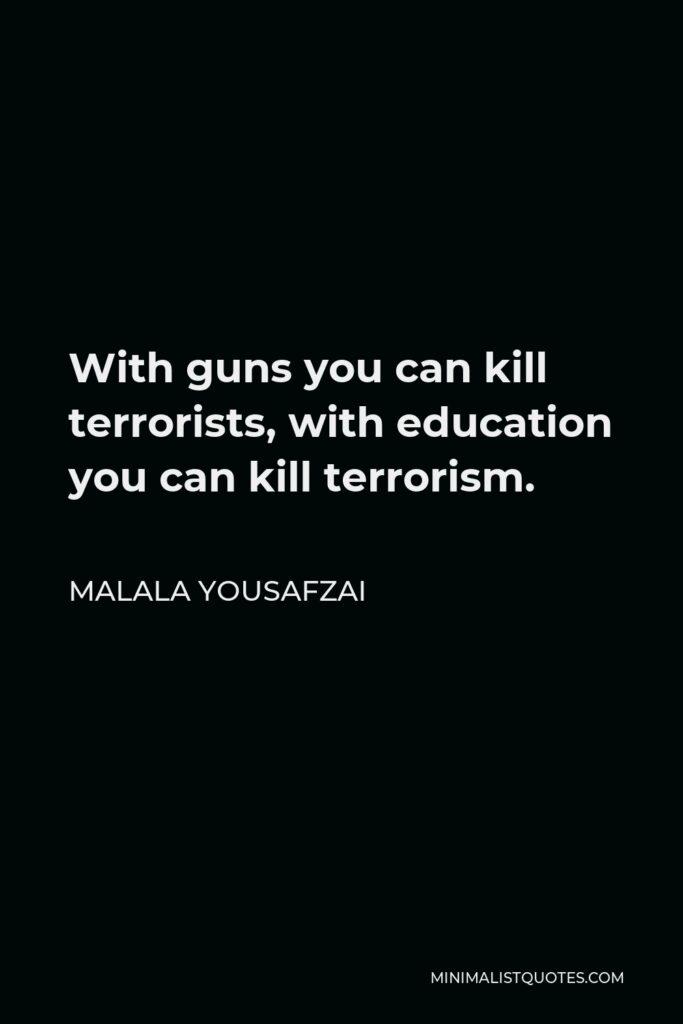 Malala Yousafzai Quote - With guns you can kill terrorists, with education you can kill terrorism.