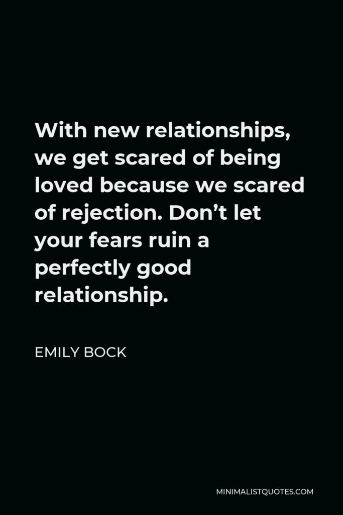 Emily Bock Quote - With new relationships, we get scared of being loved because we scared of rejection. Don't let your fears ruin a perfectly good relationship.