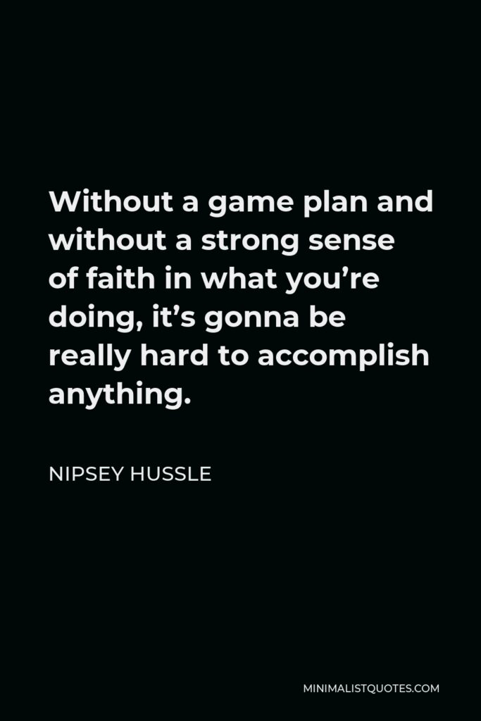Nipsey Hussle Quote - Without a game plan and without a strong sense of faith in what you're doing, it's gonna be really hard to accomplish anything.