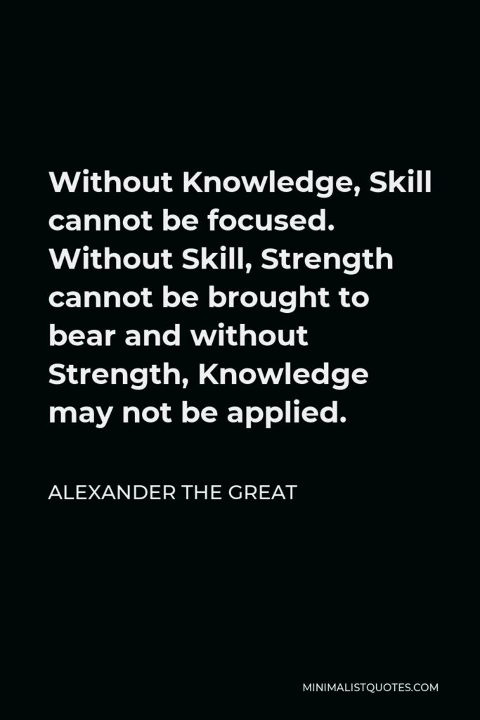 Alexander The Great Quote - Without Knowledge, Skill cannot be focused. Without Skill, Strength cannot be brought to bear and without Strength, Knowledge may not be applied.