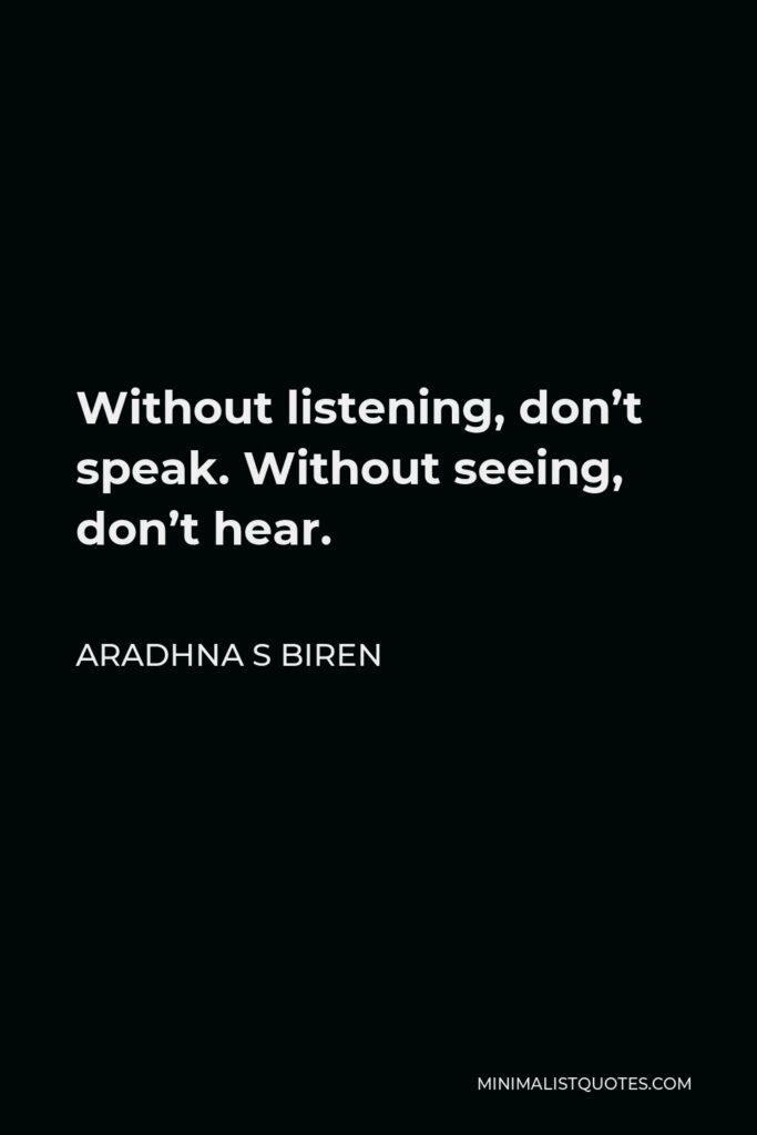 Aradhna S Biren Quote - Without listening, don't speak. Without seeing, don't hear.