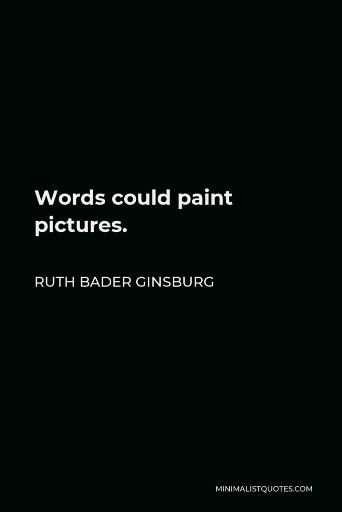 Ruth Bader Ginsburg Quote - Words could paint pictures.