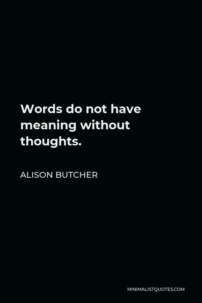 Alison Butcher Quote - Words do not have meaning without thoughts.