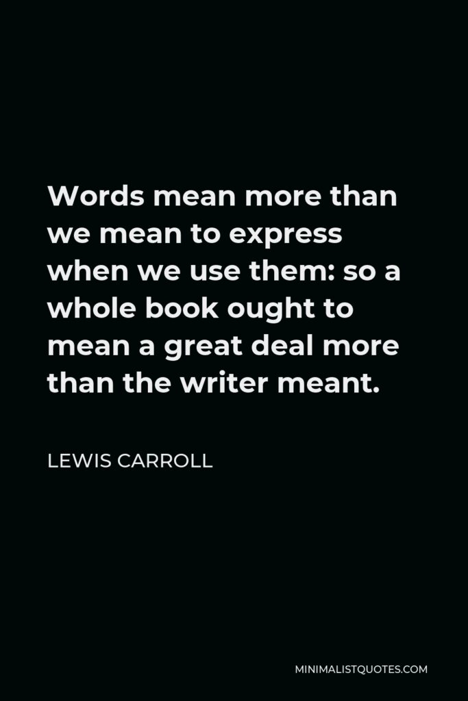 Lewis Carroll Quote - Words mean more than we mean to express when we use them: so a whole book ought to mean a great deal more than the writer meant.