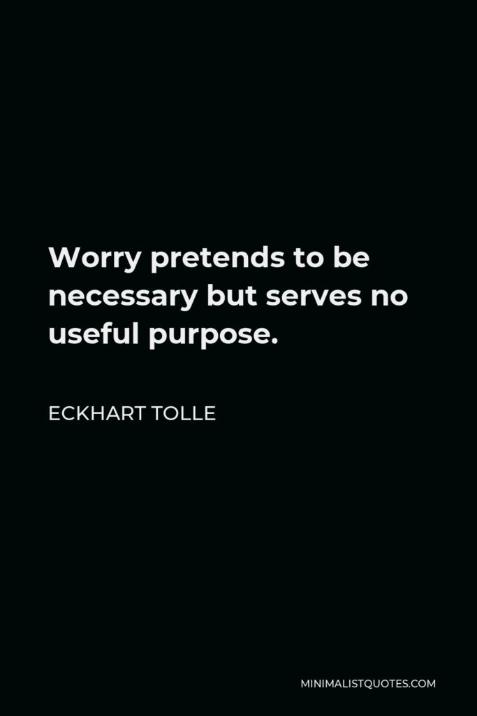 Eckhart Tolle Quote - Worry pretends to be necessary but serves no useful purpose.