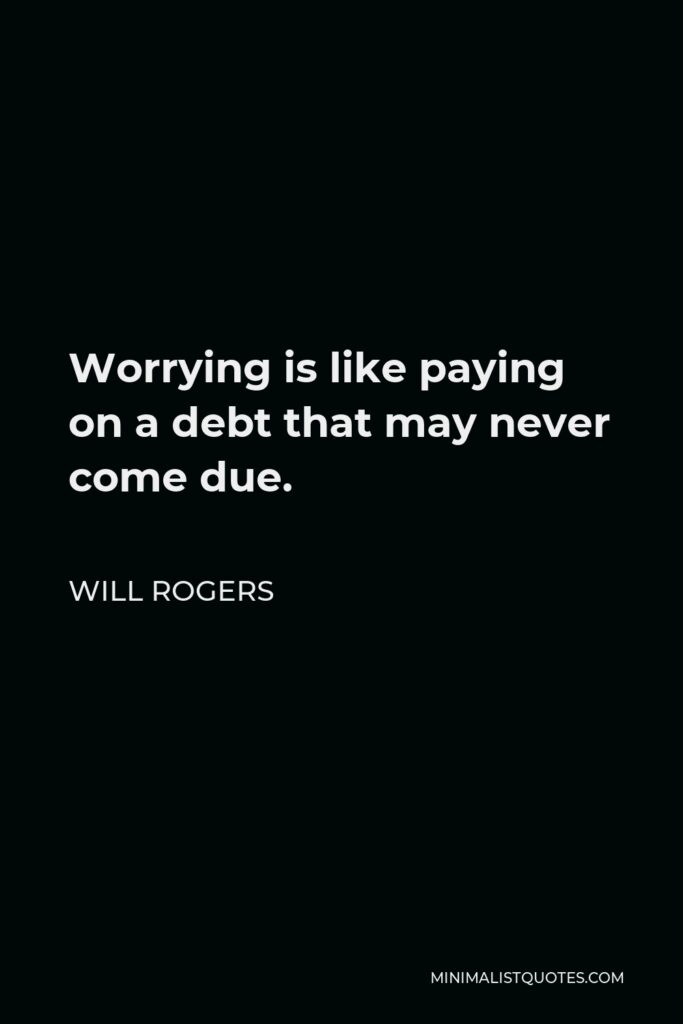 Will Rogers Quote - Worrying is like paying on a debt that may never come due.