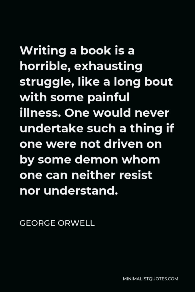 George Orwell Quote - Writing a book is a horrible, exhausting struggle, like a long bout with some painful illness. One would never undertake such a thing if one were not driven on by some demon whom one can neither resist nor understand.