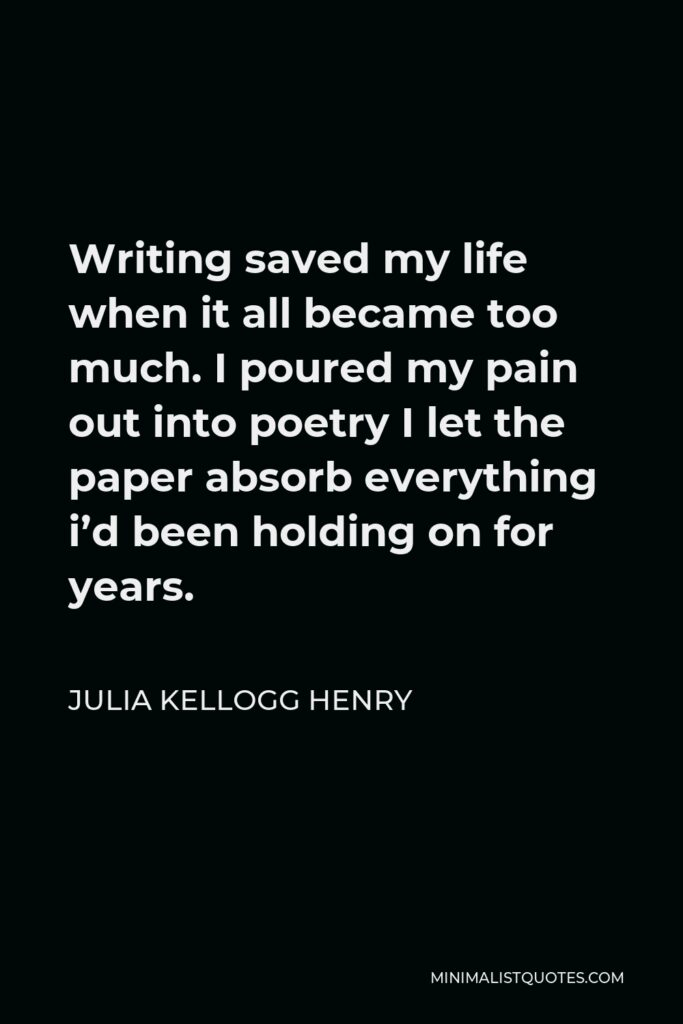 Julia Kellogg Henry Quote - Writing saved my life when it all became too much. I poured my pain out into poetry I let the paper absorb everything i'd been holding on for years.