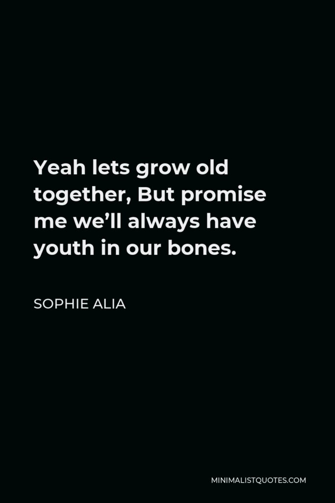 Sophie Alia Quote - Yeah lets grow old together, But promise me we'll always have youth in our bones.