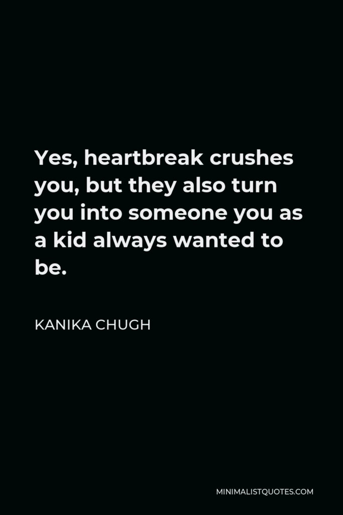 Kanika Chugh Quote - Yes, heartbreak crushes you, but they also turn you into someone you as a kid always wanted to be.