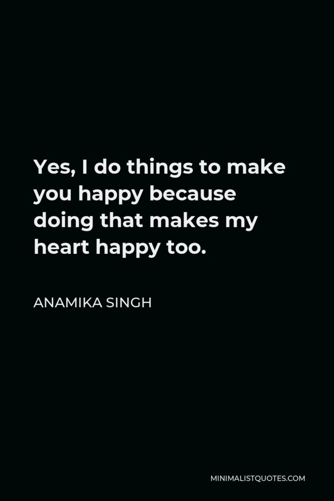 Anamika Singh Quote - Yes, I do things to make you happy because doing that makes my heart happy too.