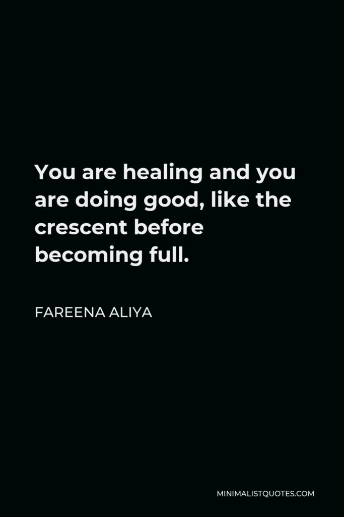 Fareena Aliya Quote - You are healing and you are doing good, like the crescent before becoming full.