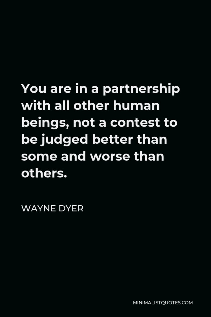 Wayne Dyer Quote - You are in a partnership with all other human beings, not a contest to be judged better than some and worse than others.