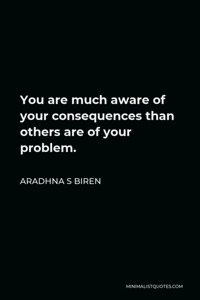 Aradhna S Biren Quote - You are much aware of your consequences than others are of your problem.