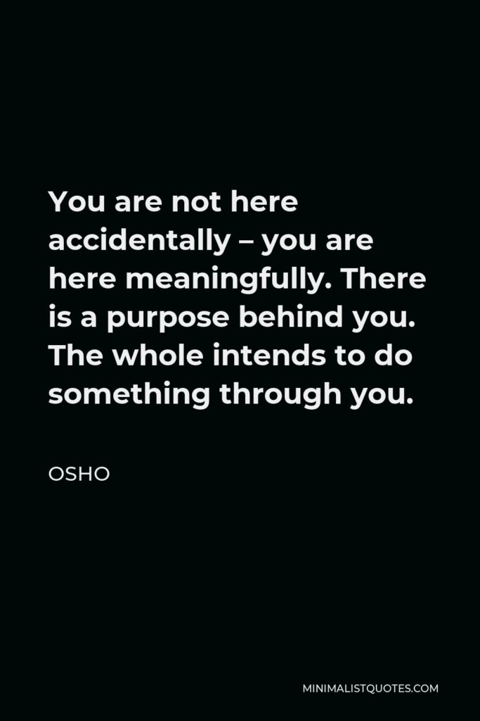 Osho Quote - You are not here accidentally – you are here meaningfully. There is a purpose behind you. The whole intends to do something through you.