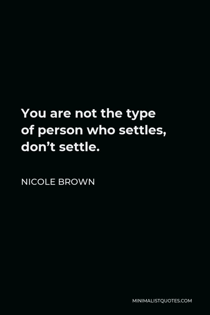 Nicole Brown Quote - You are not the type ofperson who settles, don't settle.