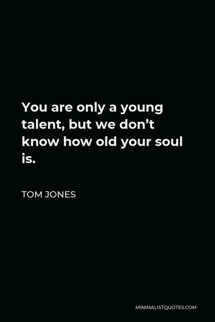 Tom Jones Quote - You are only a young talent, but we don't know how old your soul is.