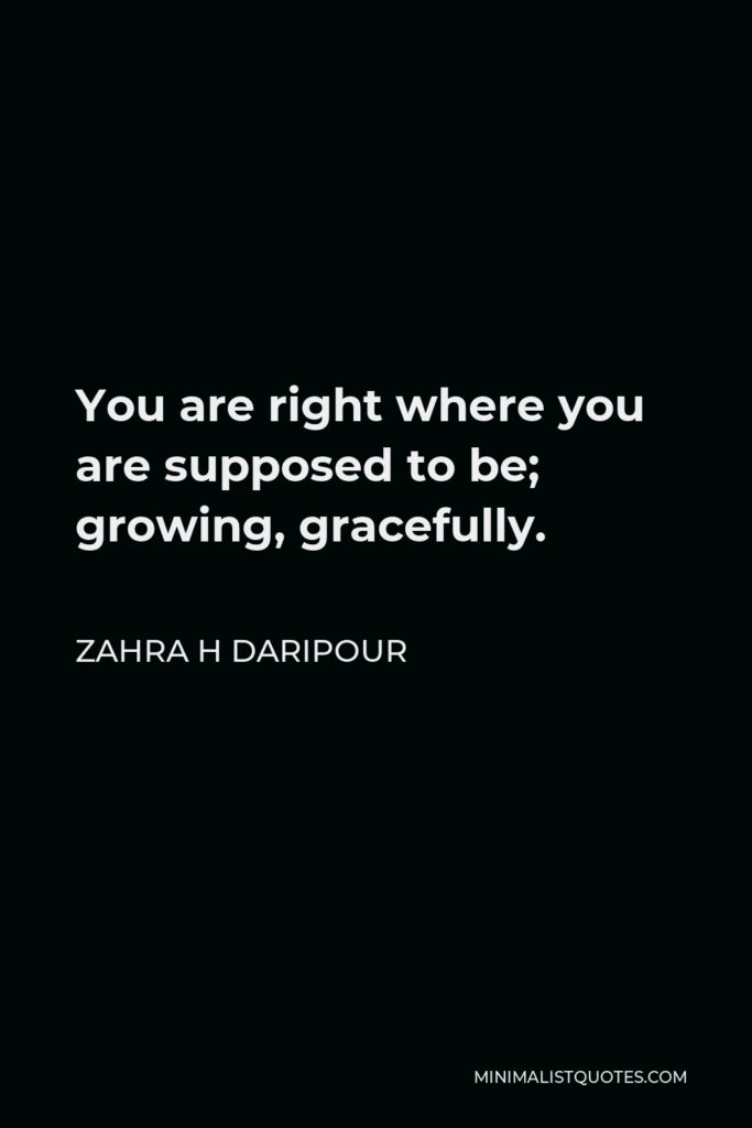Zahra H Daripour Quote - You are right where you are supposed to be; growing, gracefully.