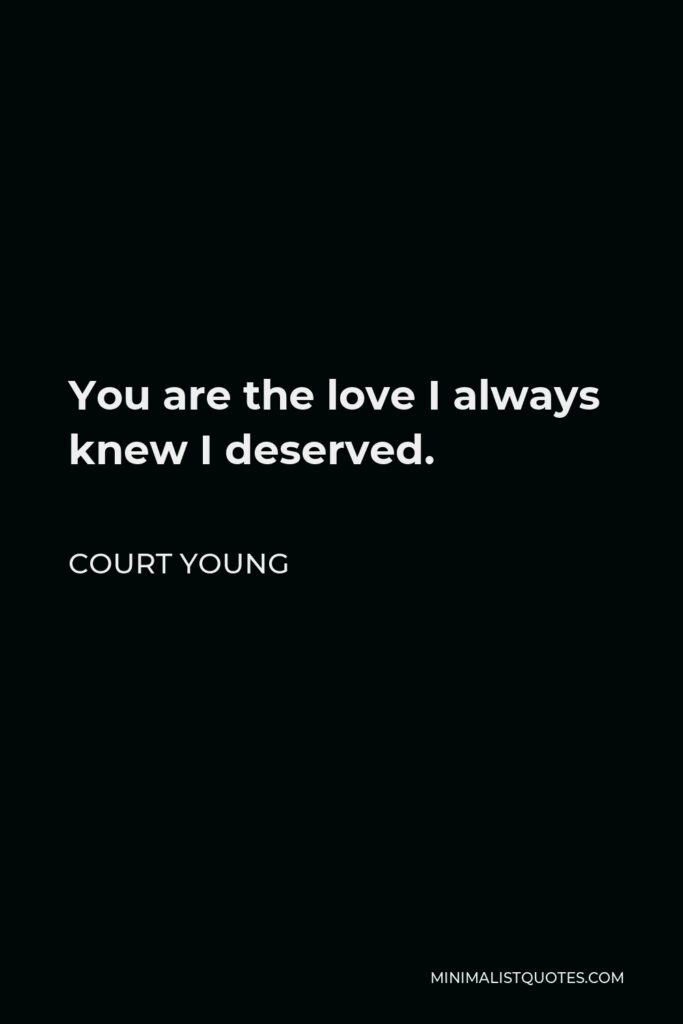 Court Young Quote - You are the love I always knew I deserved.