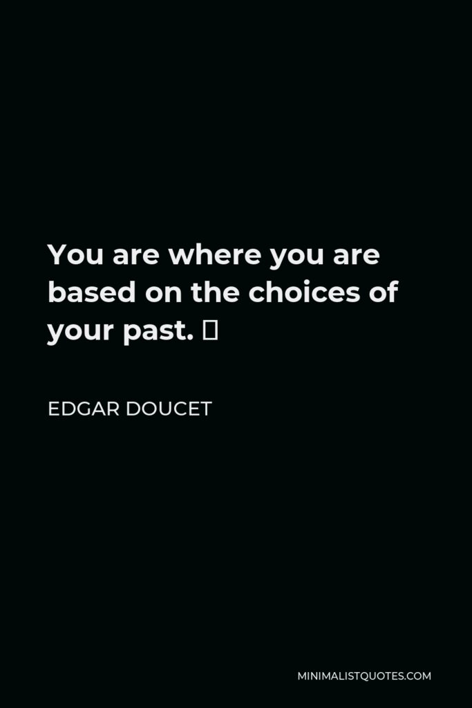Edgar Doucet Quote - You are where you are based on the choices of your past. 