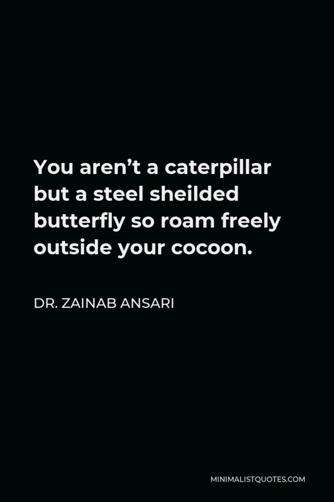 Dr. Zainab Ansari Quote - You aren't a caterpillar but a steel sheilded butterfly so roam freely outside your cocoon.