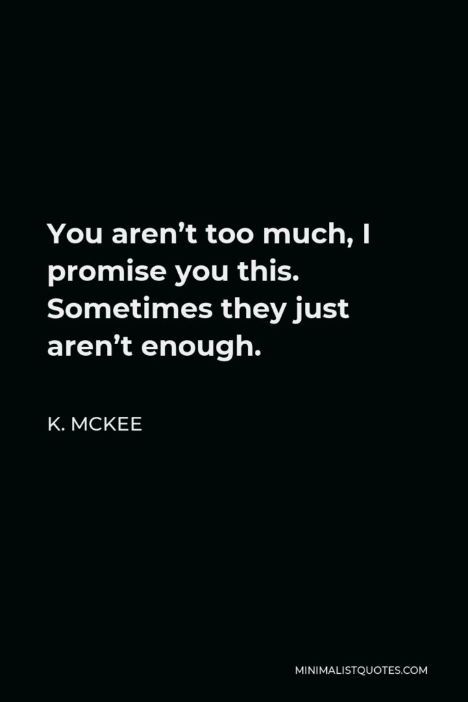 K. Mckee Quote - You aren't too much, I promise you this. Sometimes they just aren't enough.