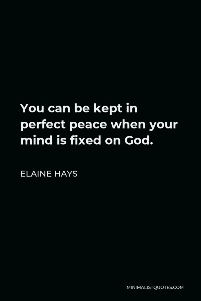 Elaine Hays Quote - You can be kept in perfect peace when your mind is fixed on God.