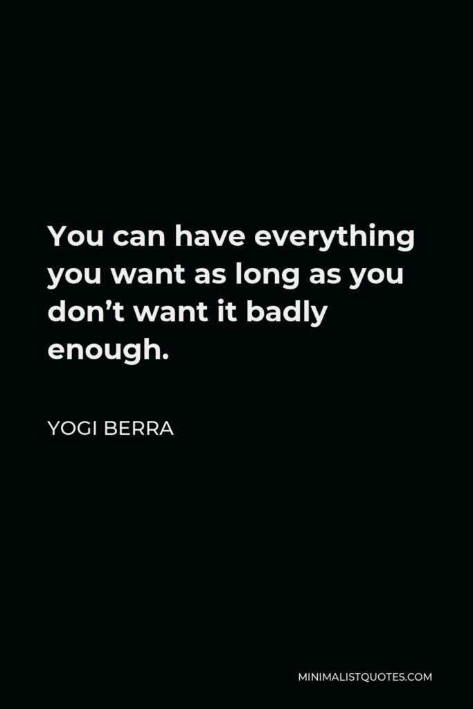 Yogi Berra Quote - You can have everything you want as long as you don't want it badly enough.