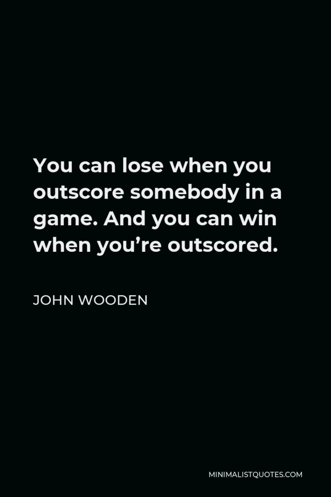 John Wooden Quote - You can lose when you outscore somebody in a game. And you can win when you're outscored.
