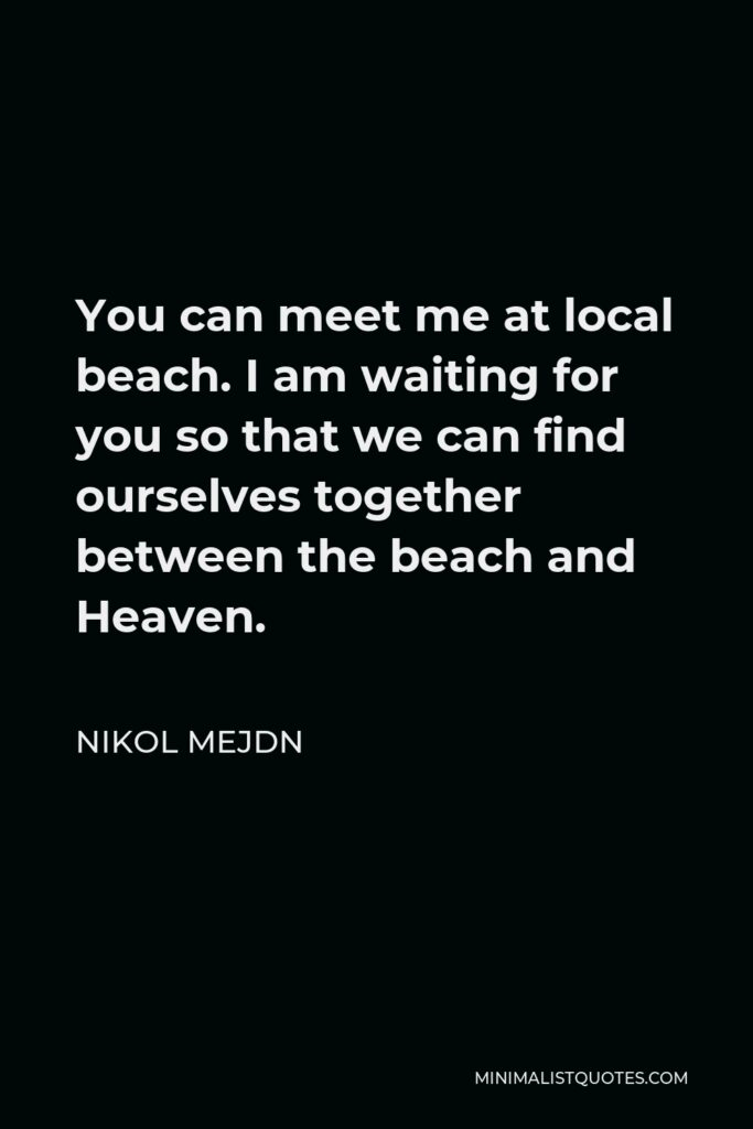 Nikol Mejdn Quote - You can meet me at local beach. I am waiting for you so that we can find ourselves together between the beach and Heaven.