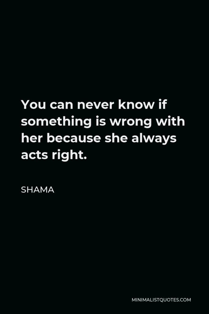 Shama Quote - You can never know if something is wrong with her because she always acts right.