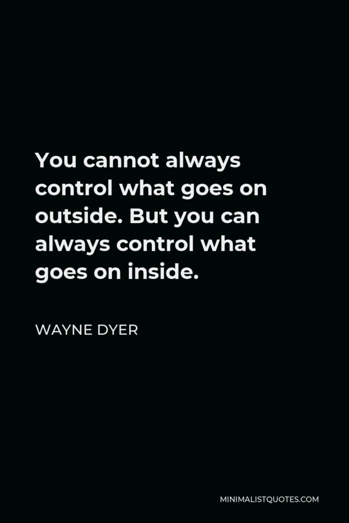 Wayne Dyer Quote - You cannot always control what goes on outside. But you can always control what goes on inside.
