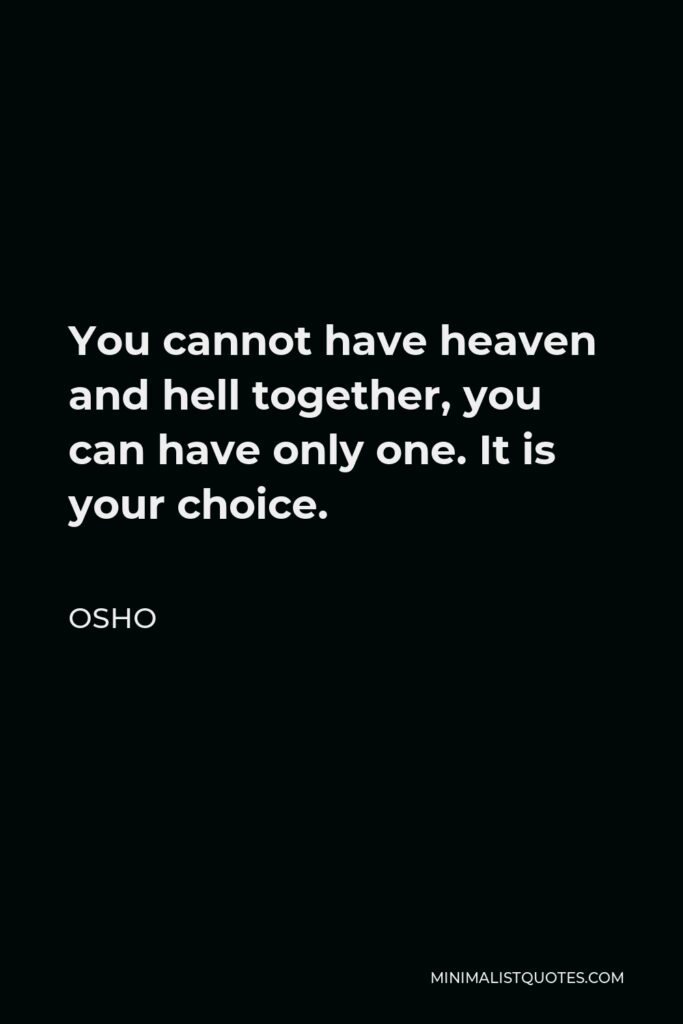 Osho Quote - You cannot have heaven and hell together, you can have only one. It is your choice.
