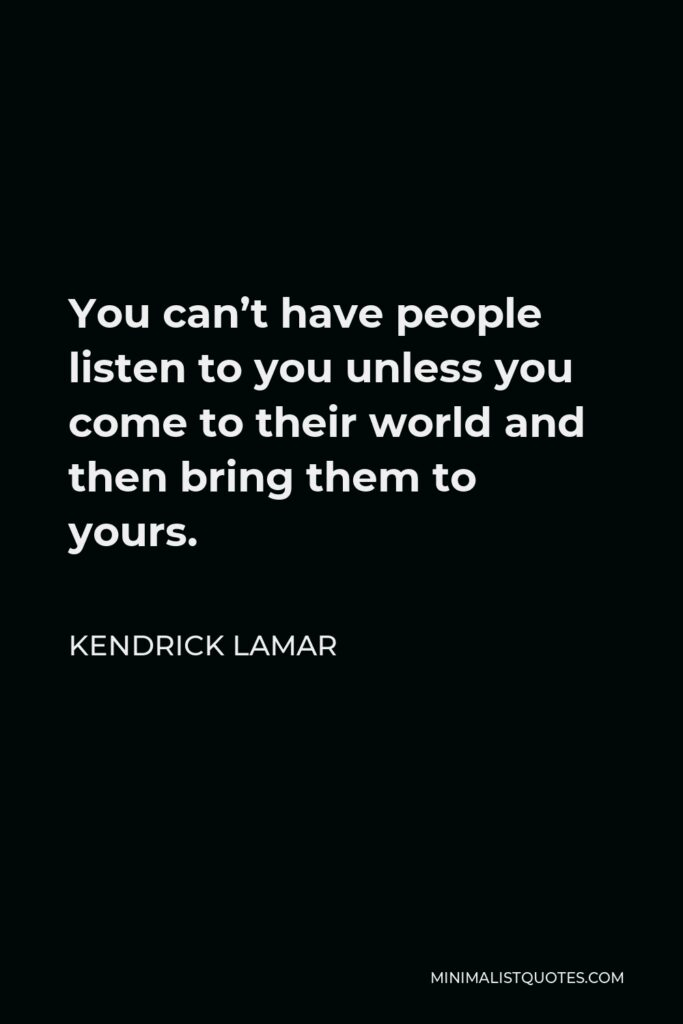 Kendrick Lamar Quote - You can't have people listen to you unless you come to their world and then bring them to yours.
