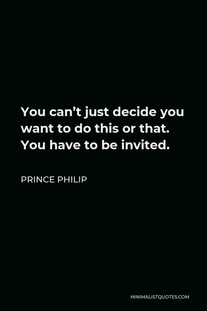 Prince Philip Quote - You can't just decide you want to do this or that. You have to be invited.
